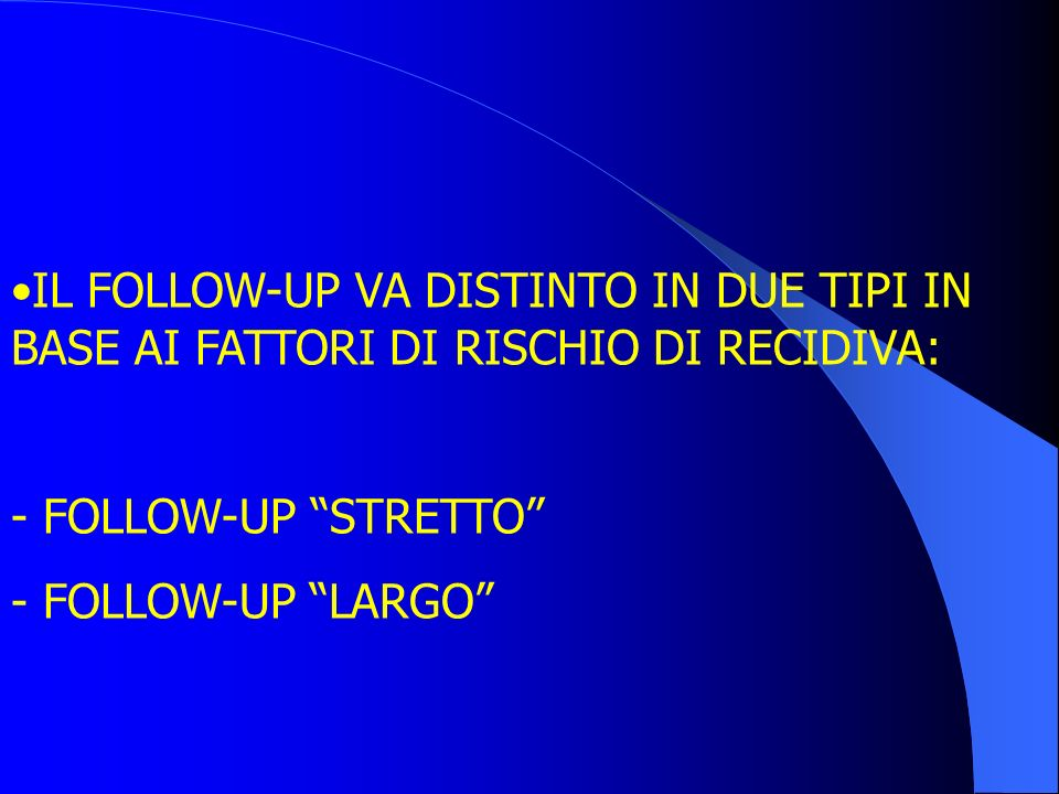 IL FOLLOW-UP VA DISTINTO IN DUE TIPI IN BASE AI FATTORI DI RISCHIO DI RECIDIVA:
