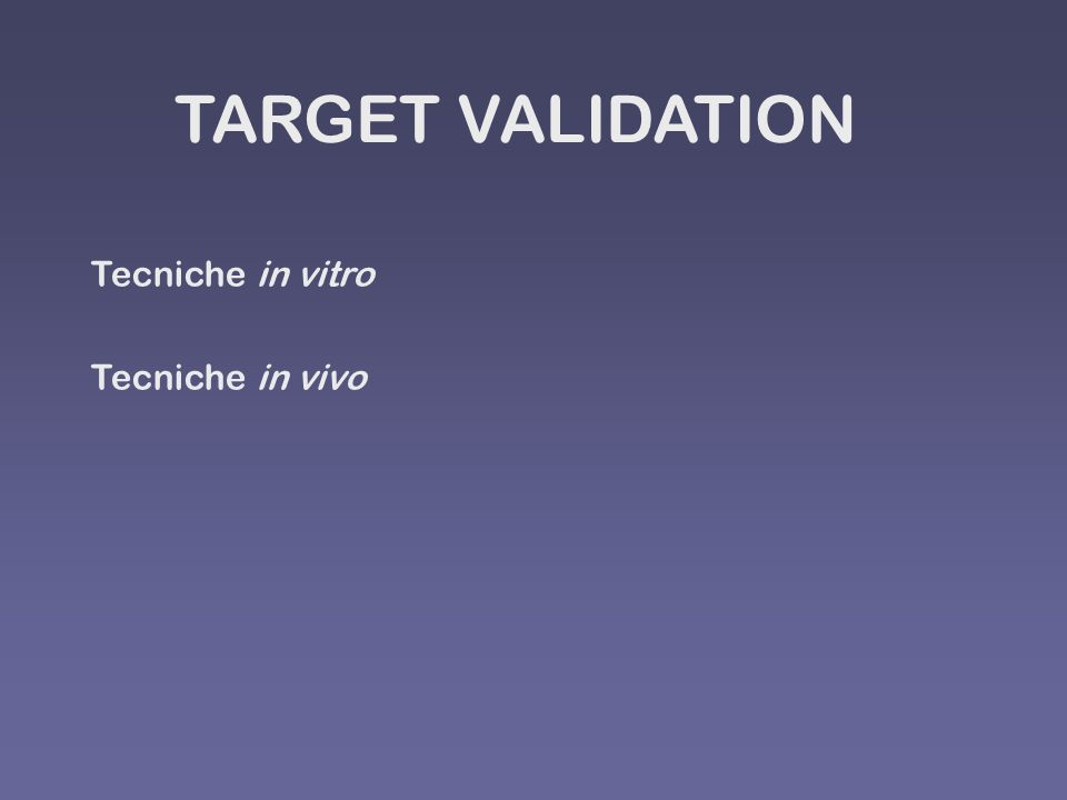 TARGET VALIDATION Tecniche in vitro Tecniche in vivo