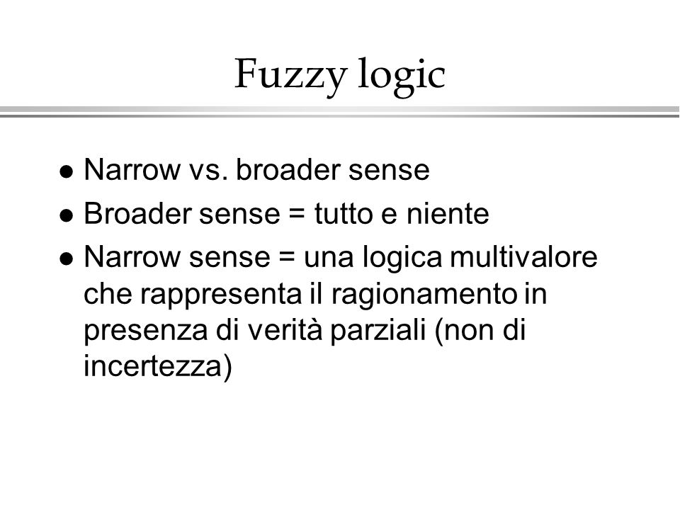 Fuzzy logic Narrow vs. broader sense Broader sense = tutto e niente