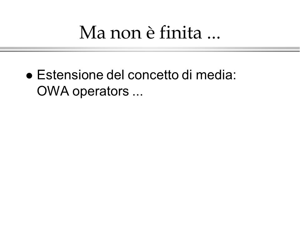 Ma non è finita ... Estensione del concetto di media: OWA operators ...