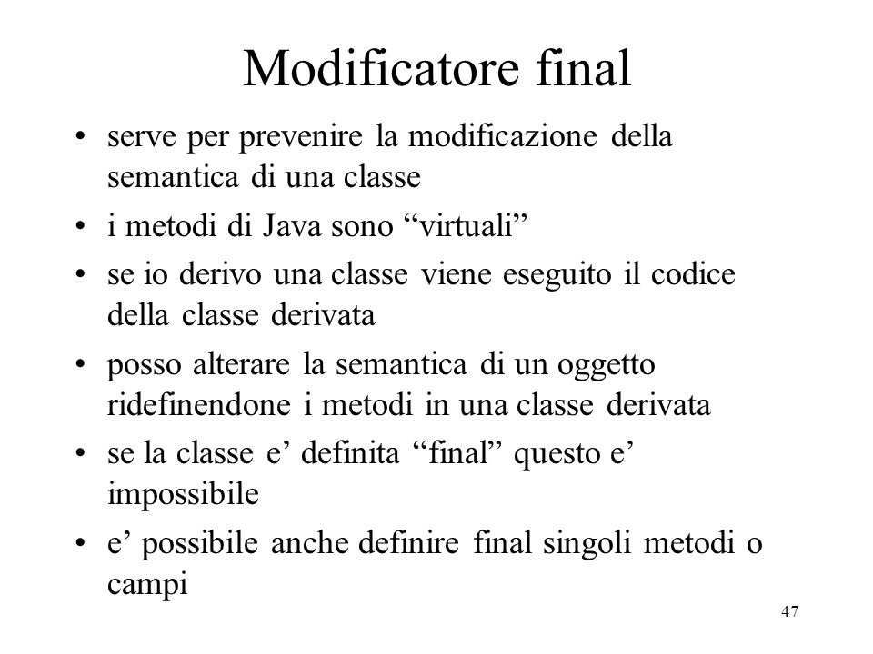 Modificatore final serve per prevenire la modificazione della semantica di una classe. i metodi di Java sono virtuali