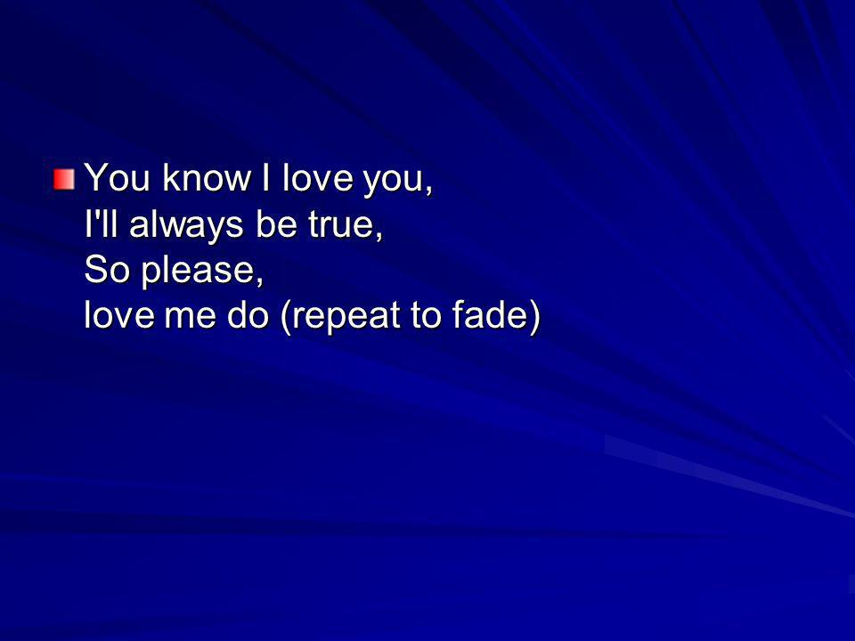 You know I love you, I ll always be true, So please, love me do (repeat to fade)