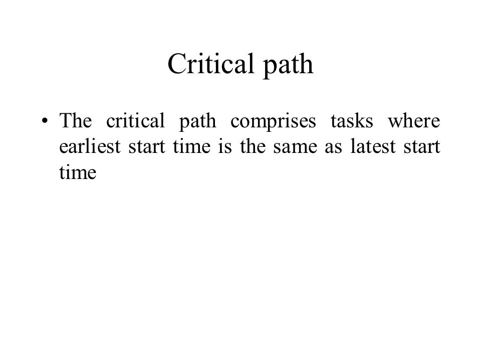 Critical path The critical path comprises tasks where earliest start time is the same as latest start time.