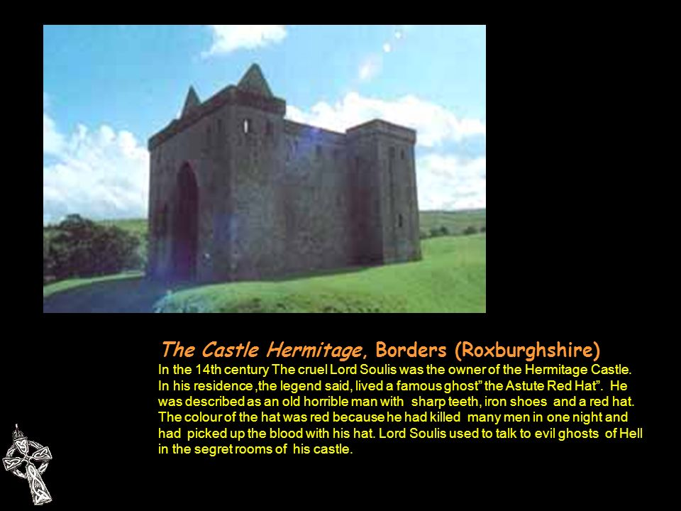 The Castle Hermitage, Borders (Roxburghshire) In the 14th century The cruel Lord Soulis was the owner of the Hermitage Castle.