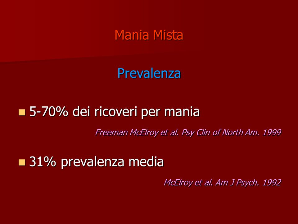 Mania Mista Prevalenza. 5-70% dei ricoveri per mania. Freeman McElroy et al. Psy Clin of North Am