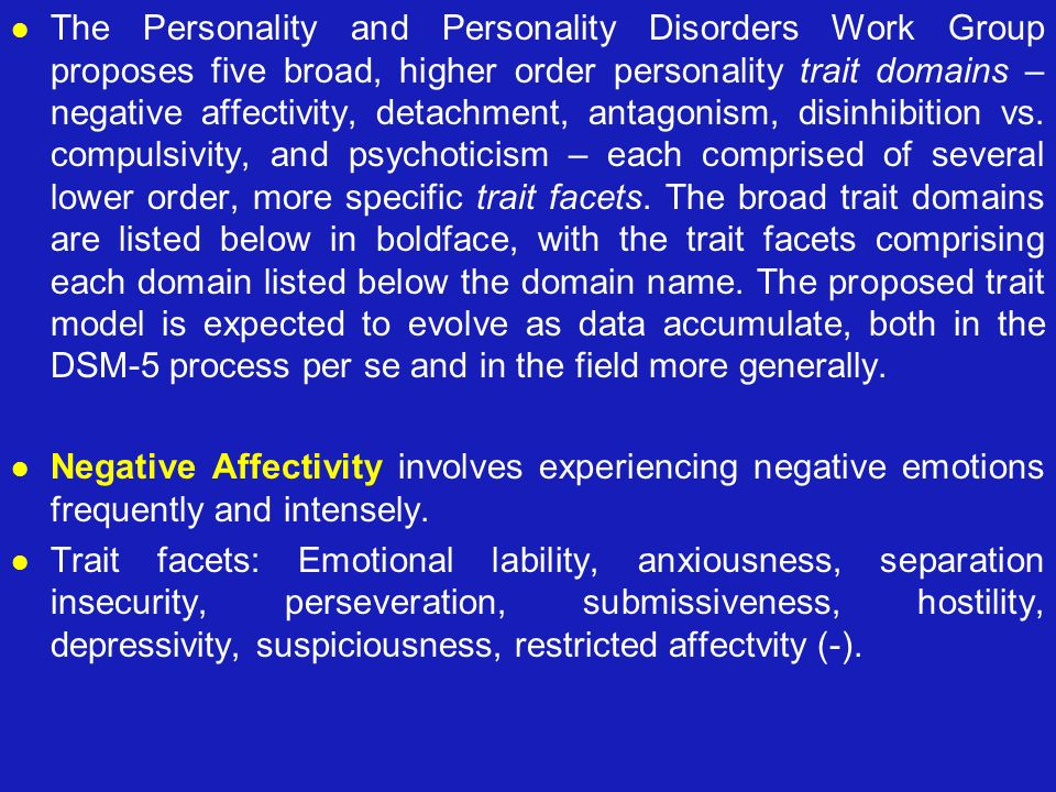 The Personality and Personality Disorders Work Group proposes five broad, higher order personality trait domains – negative affectivity, detachment, antagonism, disinhibition vs. compulsivity, and psychoticism – each comprised of several lower order, more specific trait facets. The broad trait domains are listed below in boldface, with the trait facets comprising each domain listed below the domain name. The proposed trait model is expected to evolve as data accumulate, both in the DSM-5 process per se and in the field more generally.