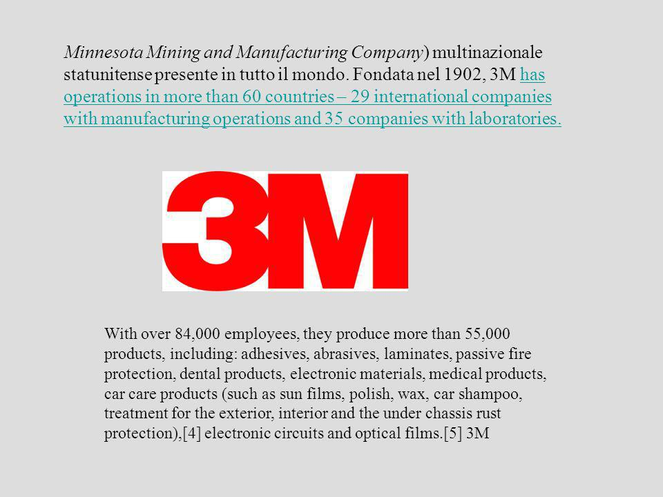 Minnesota Mining and Manufacturing Company) multinazionale statunitense presente in tutto il mondo. Fondata nel 1902, 3M has operations in more than 60 countries – 29 international companies with manufacturing operations and 35 companies with laboratories.