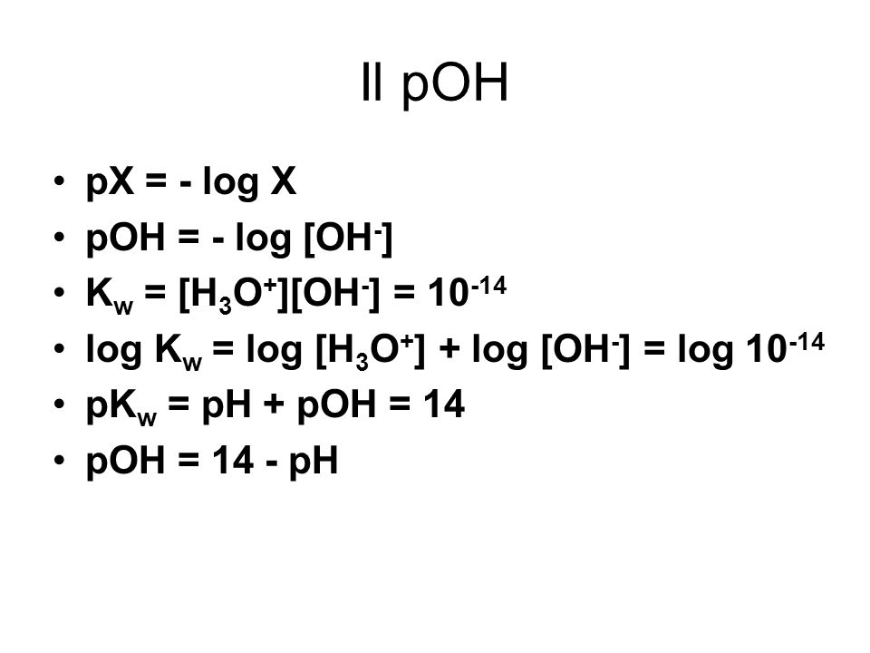 Il pOH pX = - log X pOH = - log [OH-] Kw = [H3O+][OH-] = 10-14