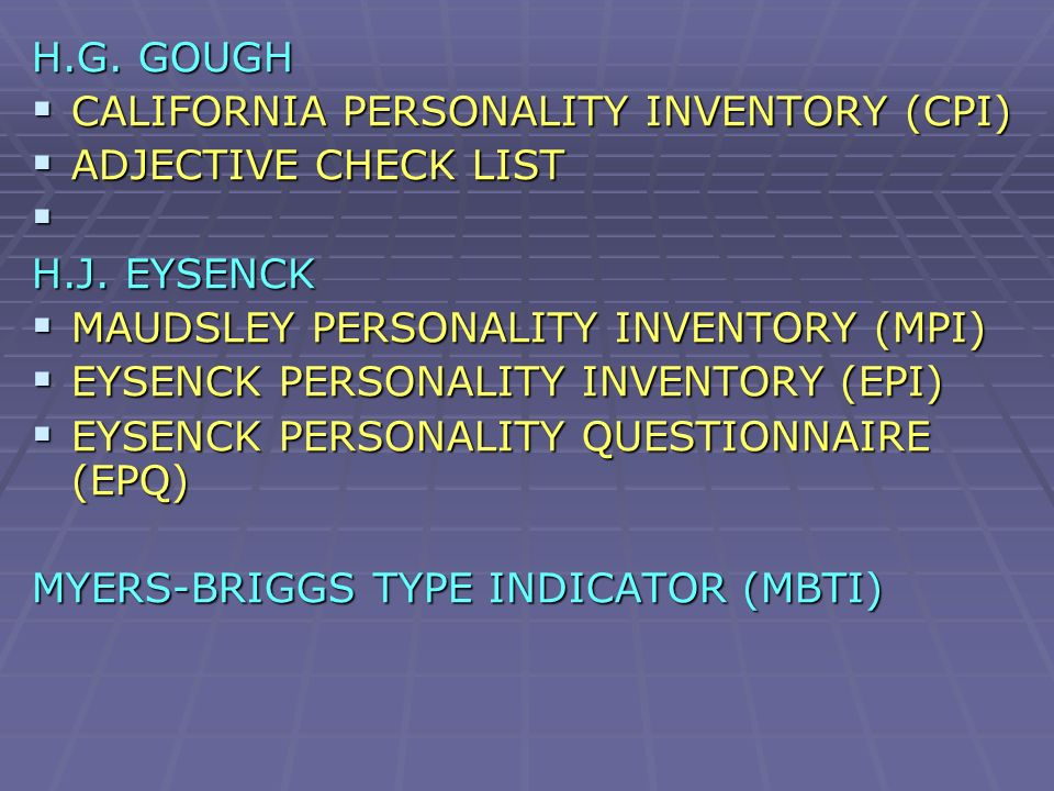 H.G. GOUGH CALIFORNIA PERSONALITY INVENTORY (CPI) ADJECTIVE CHECK LIST. H.J. EYSENCK. MAUDSLEY PERSONALITY INVENTORY (MPI)
