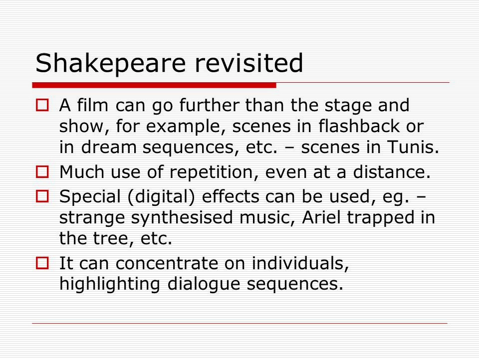 Shakepeare revisited A film can go further than the stage and show, for example, scenes in flashback or in dream sequences, etc. – scenes in Tunis.