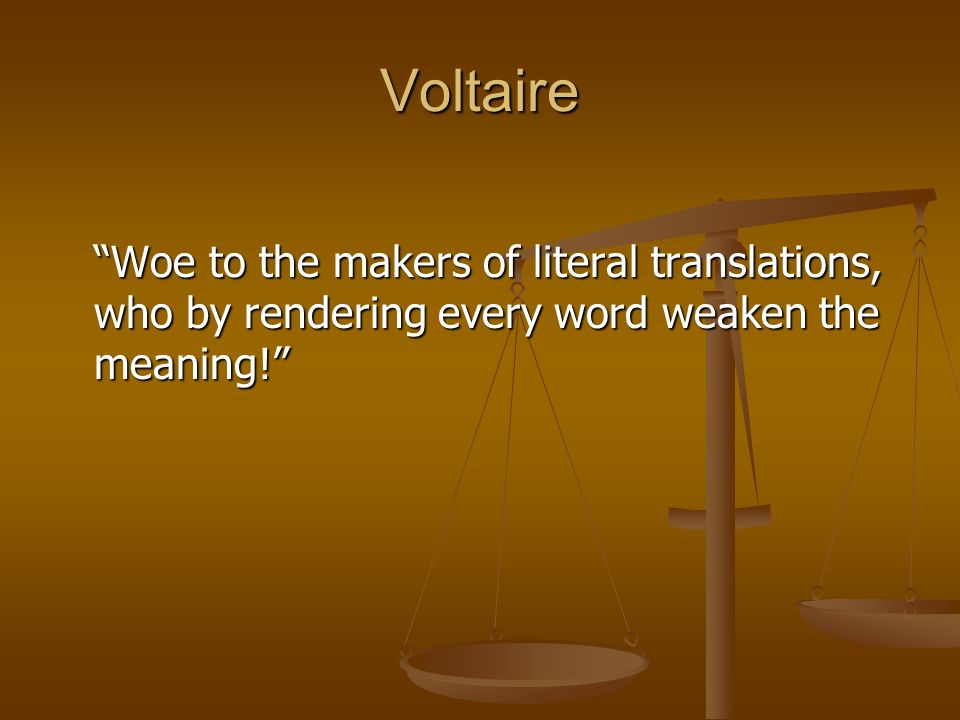 Voltaire Woe to the makers of literal translations, who by rendering every word weaken the meaning!