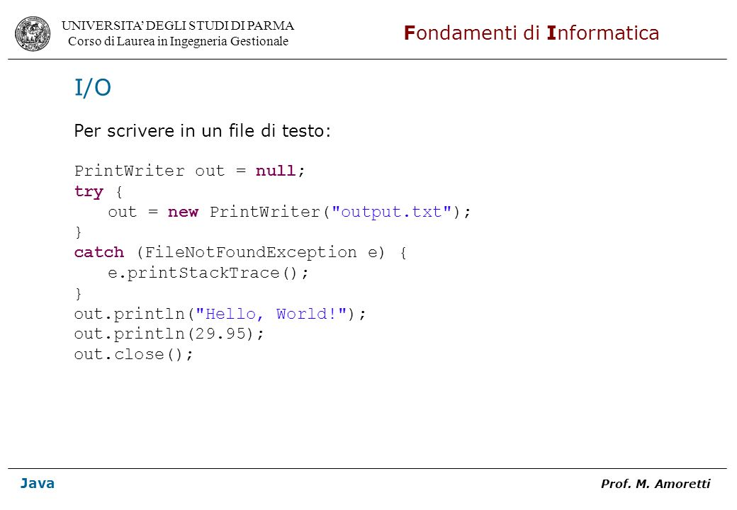 I/O Per scrivere in un file di testo: PrintWriter out = null; try {