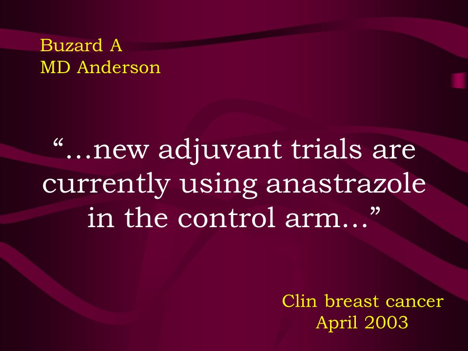 …new adjuvant trials are currently using anastrazole in the control arm…
