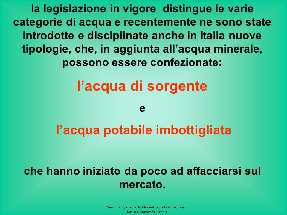 la legislazione in vigore distingue le varie categorie di acqua e recentemente ne sono state introdotte e disciplinate anche in Italia nuove tipologie, che, in aggiunta all'acqua minerale, possono essere confezionate: