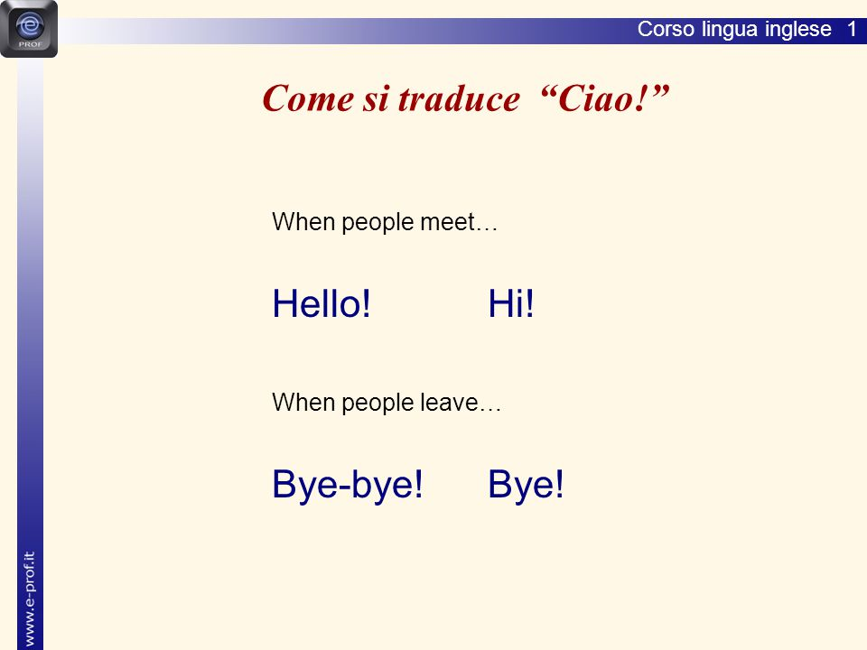 Come si traduce Ciao! Hello! Hi! Bye-bye! Bye! When people meet…
