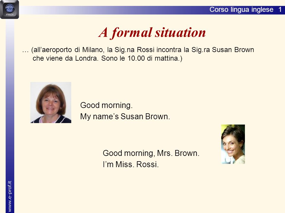 A formal situation My name's Susan Brown. Good morning, Mrs. Brown.