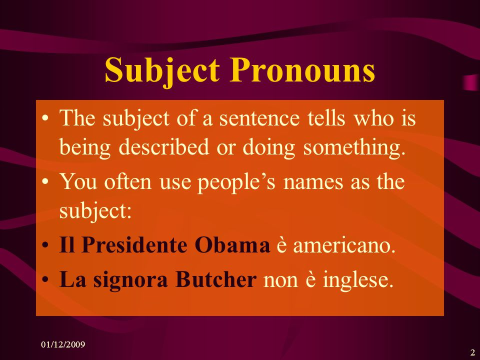 Subject Pronouns The subject of a sentence tells who is being described or doing something. You often use people's names as the subject: