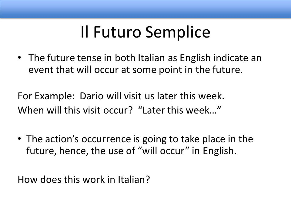 Il Futuro Semplice The future tense in both Italian as English indicate an event that will occur at some point in the future.