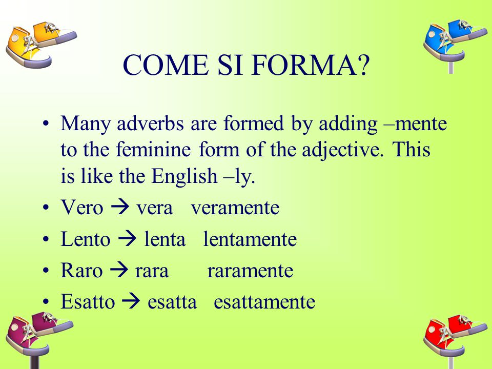 COME SI FORMA Many adverbs are formed by adding –mente to the feminine form of the adjective. This is like the English –ly.