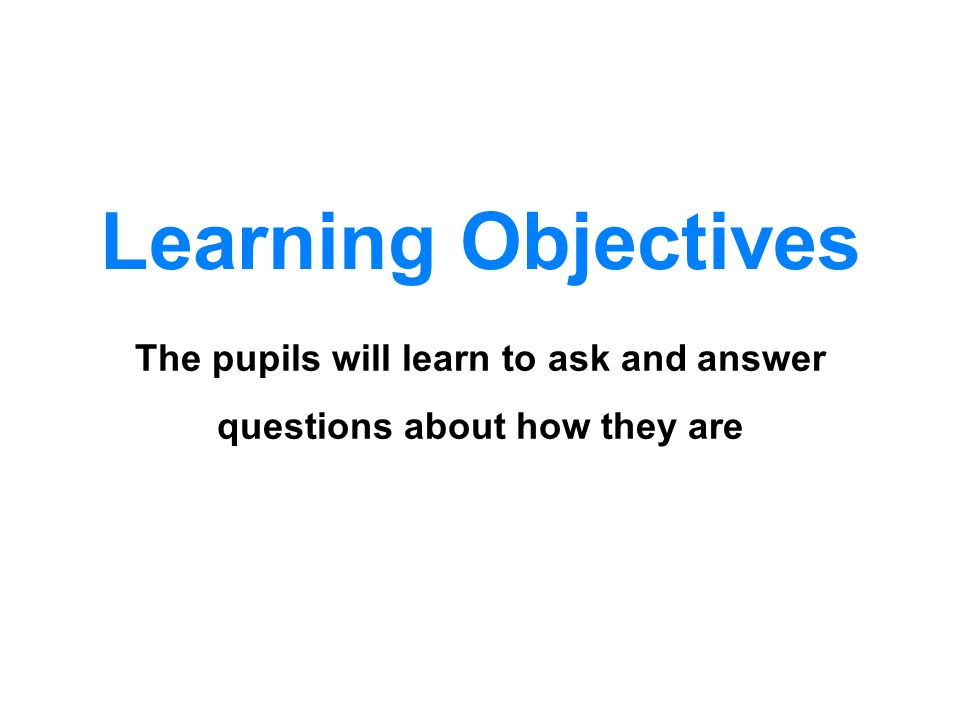 The pupils will learn to ask and answer questions about how they are