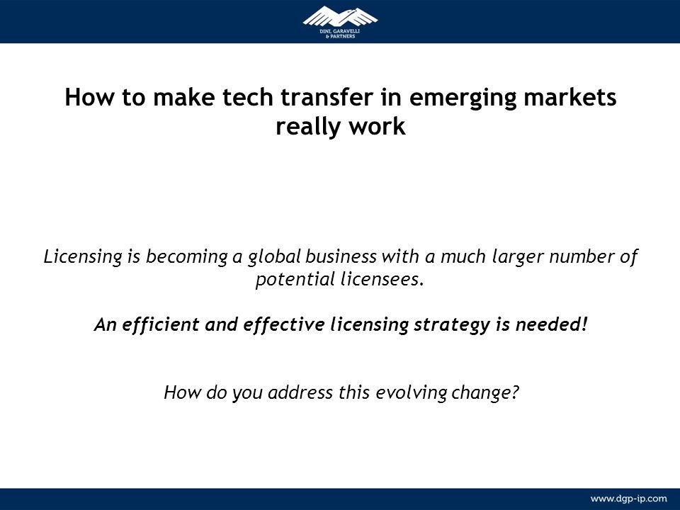 How to make tech transfer in emerging markets really work Licensing is becoming a global business with a much larger number of potential licensees. An efficient and effective licensing strategy is needed! How do you address this evolving change