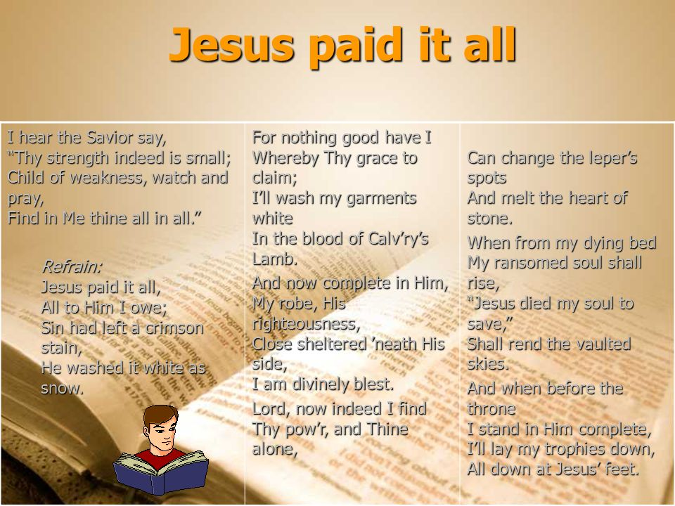 Jesus paid it all I hear the Savior say, Thy strength indeed is small; Child of weakness, watch and pray, Find in Me thine all in all.