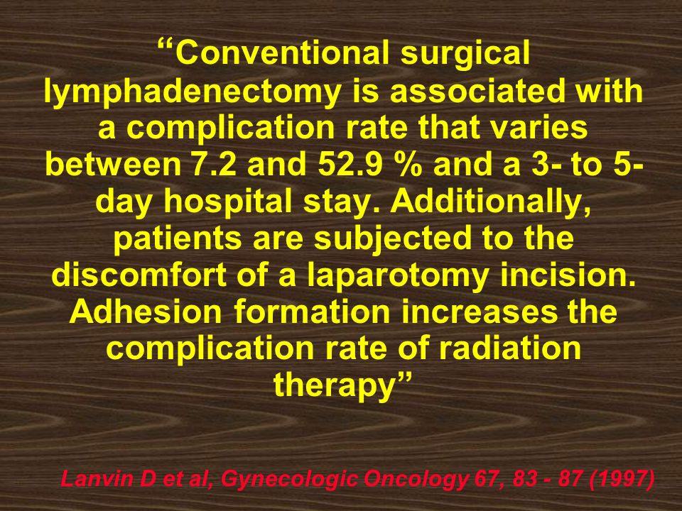 Conventional surgical lymphadenectomy is associated with a complication rate that varies between 7.2 and 52.9 % and a 3- to 5-day hospital stay. Additionally, patients are subjected to the discomfort of a laparotomy incision. Adhesion formation increases the complication rate of radiation therapy