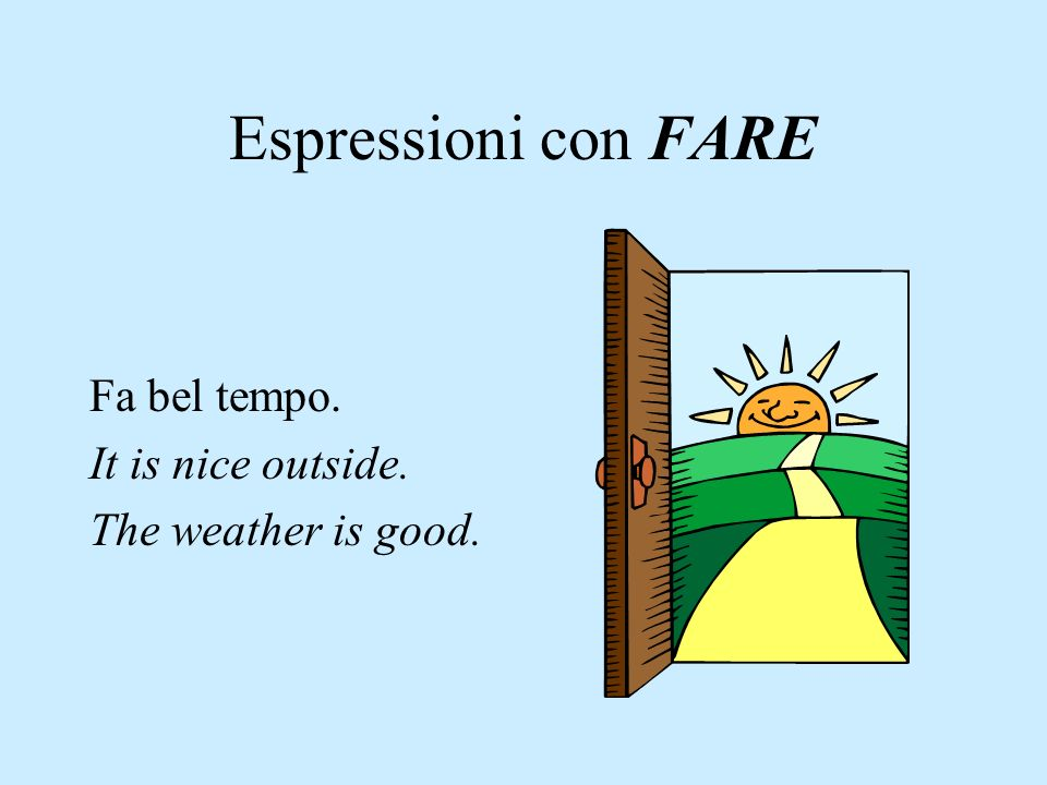 Espressioni con FARE Fa bel tempo. It is nice outside.