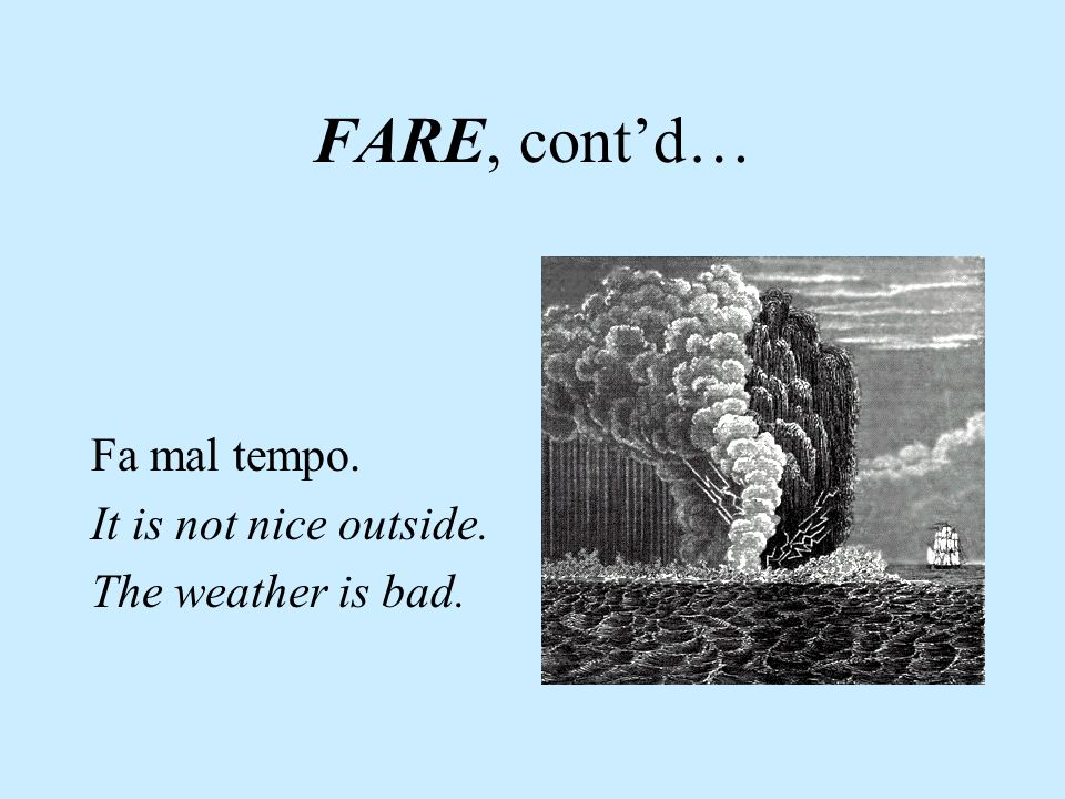 FARE, cont'd… Fa mal tempo. It is not nice outside.