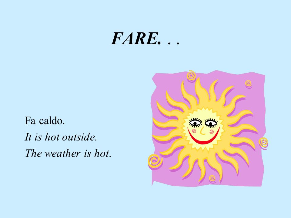 FARE. . . Fa caldo. It is hot outside. The weather is hot.