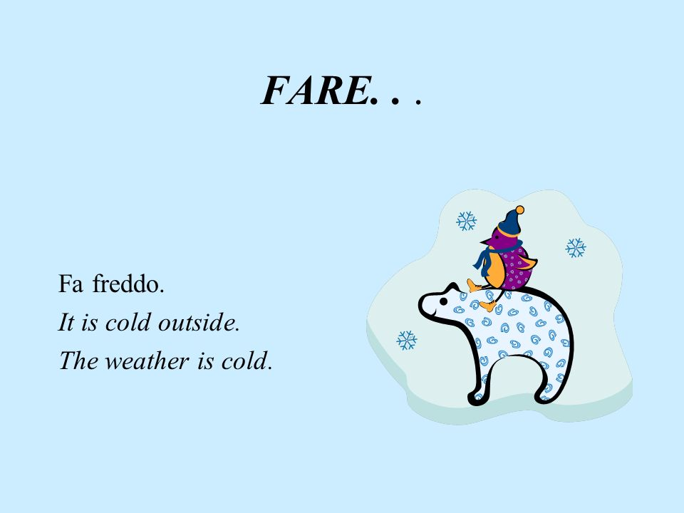 FARE. . . Fa freddo. It is cold outside. The weather is cold.