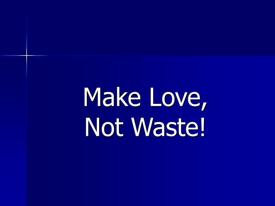 Make Love, Not Waste!