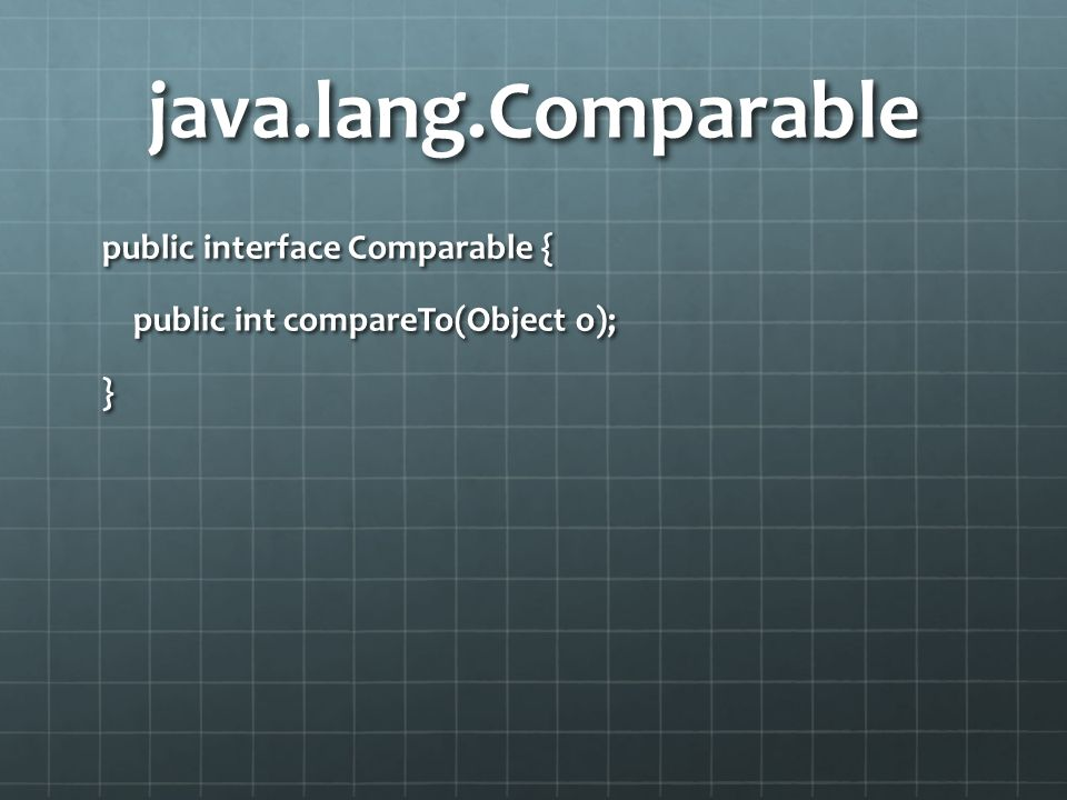 java.lang.Comparable public interface Comparable { public int compareTo(Object o); }