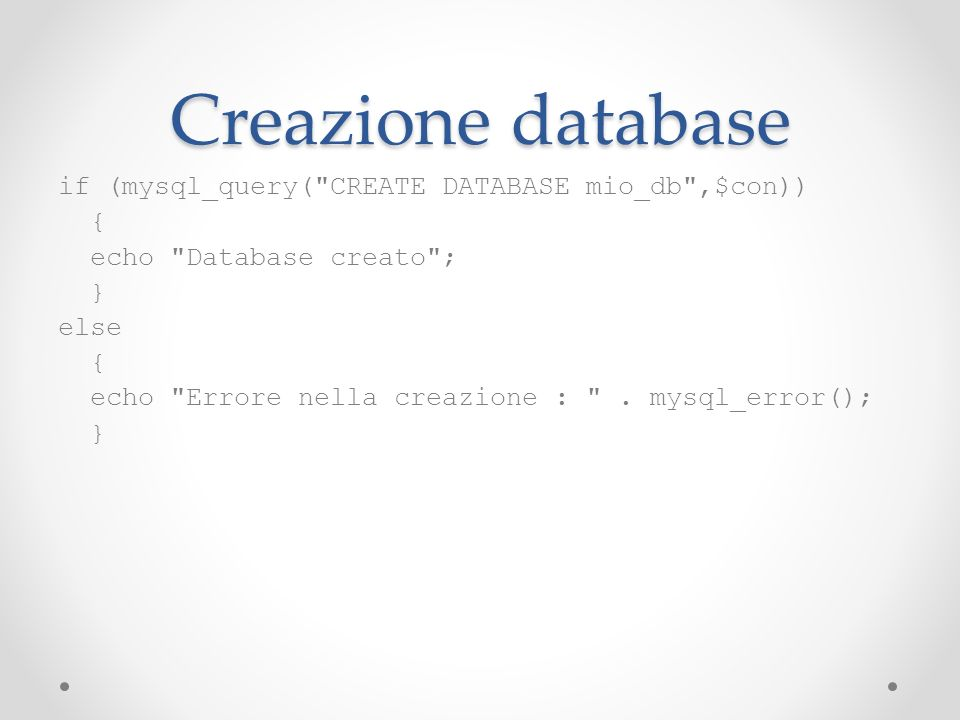 Creazione database if (mysql_query( CREATE DATABASE mio_db ,$con)) {