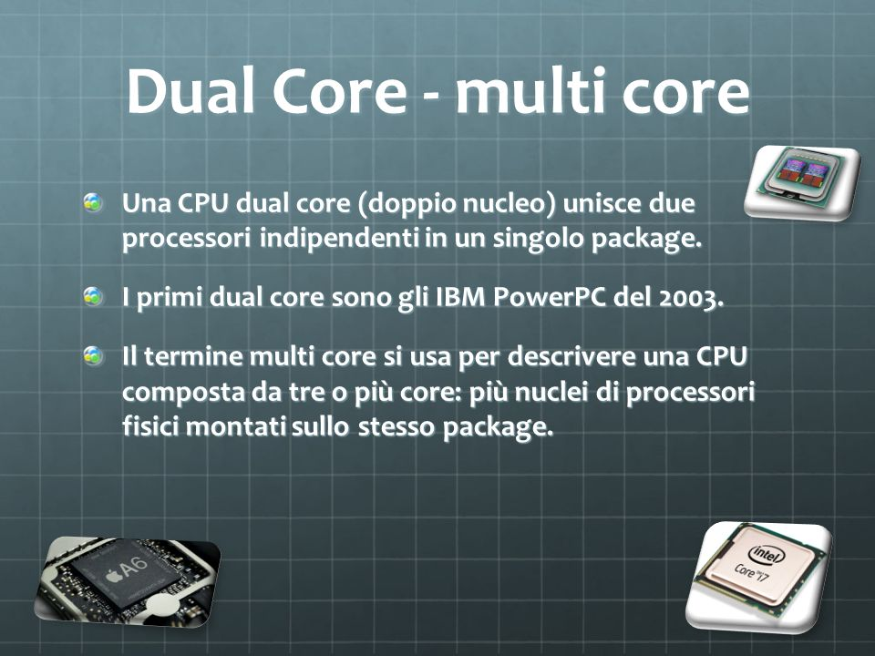 Dual Core - multi core Una CPU dual core (doppio nucleo) unisce due processori indipendenti in un singolo package.