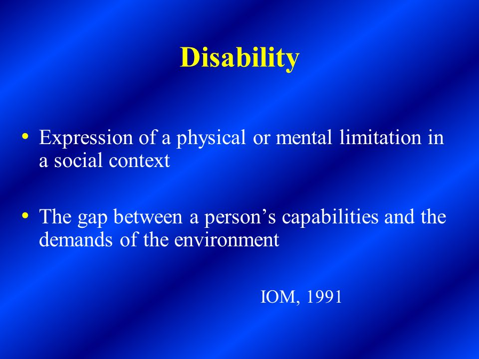 Disability Expression of a physical or mental limitation in a social context.