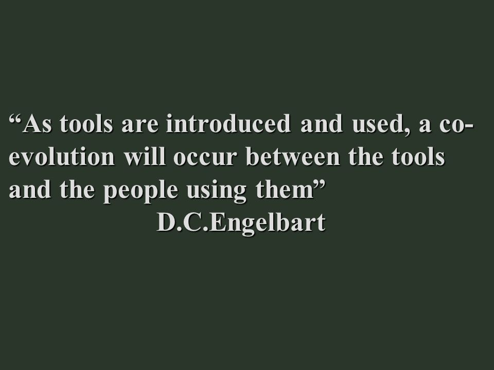 As tools are introduced and used, a co-evolution will occur between the tools and the people using them D.C.Engelbart