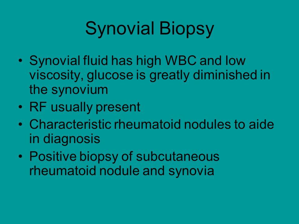 Synovial Biopsy Synovial fluid has high WBC and low viscosity, glucose is greatly diminished in the synovium.