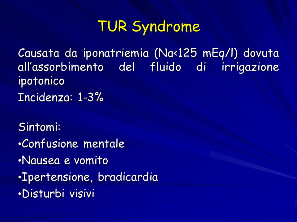 TUR Syndrome Causata da iponatriemia (Na<125 mEq/l) dovuta all'assorbimento del fluido di irrigazione ipotonico Incidenza: 1-3%