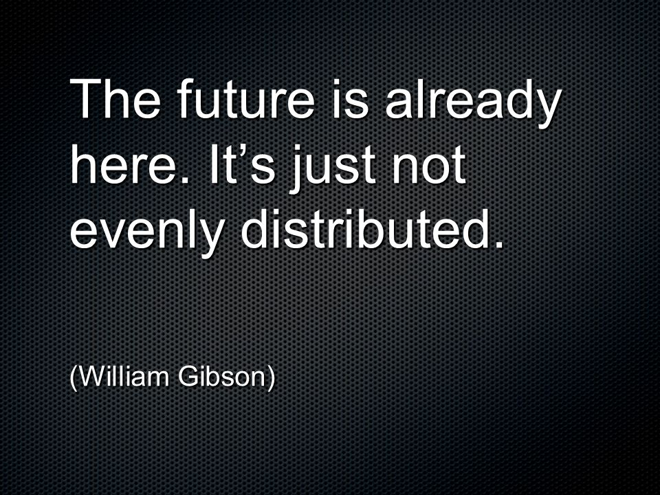 The future is already here. It's just not evenly distributed.