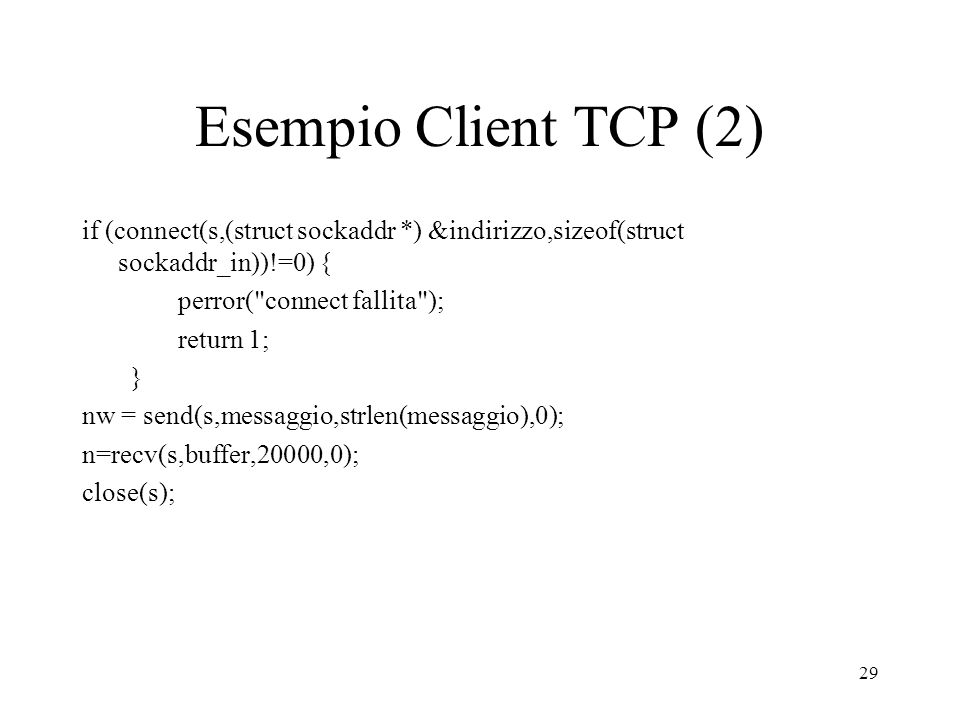 Esempio Client TCP (2) if (connect(s,(struct sockaddr *) &indirizzo,sizeof(struct sockaddr_in))!=0) {