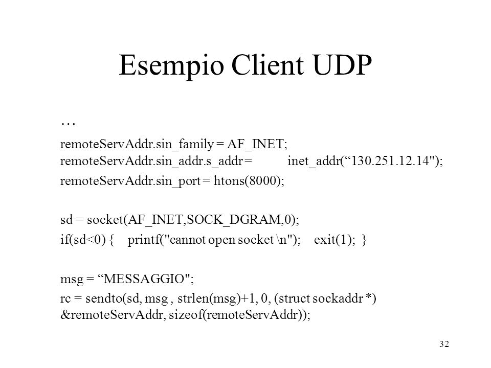 Esempio Client UDP … remoteServAddr.sin_family = AF_INET; remoteServAddr.sin_addr.s_addr = inet_addr( );