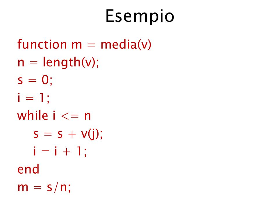 Esempio function m = media(v) n = length(v); s = 0; i = 1; while i <= n s = s + v(j); i = i + 1; end m = s/n;