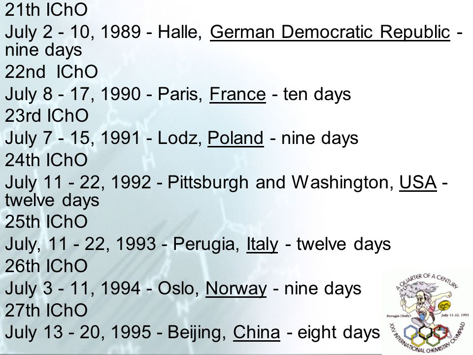 21th IChO July 2 - 10, 1989 - Halle, German Democratic Republic - nine days. 22nd IChO. July 8 - 17, 1990 - Paris, France - ten days.