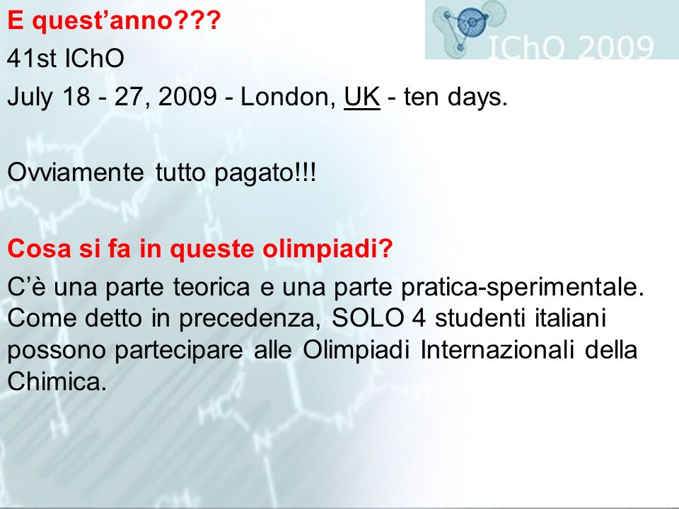 E quest'anno 41st IChO. July 18 - 27, 2009 - London, UK - ten days. Ovviamente tutto pagato!!!