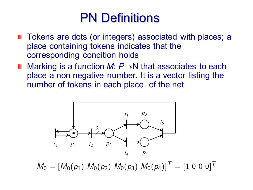 PN Definitions Tokens are dots (or integers) associated with places; a place containing tokens indicates that the corresponding condition holds.