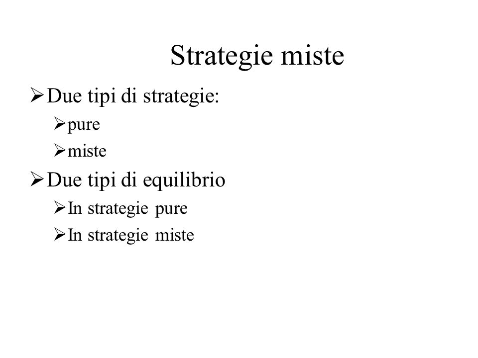 Strategie miste Due tipi di strategie: Due tipi di equilibrio pure