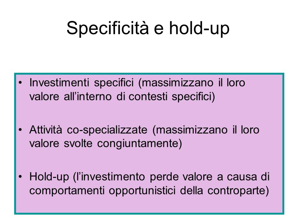 Specificità e hold-up Investimenti specifici (massimizzano il loro valore all'interno di contesti specifici)