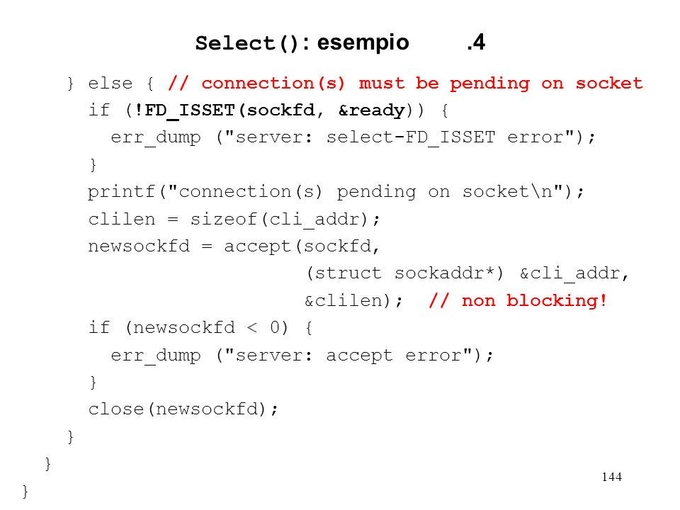 Select(): esempio .4 } else { // connection(s) must be pending on socket. if (!FD_ISSET(sockfd, &ready)) {
