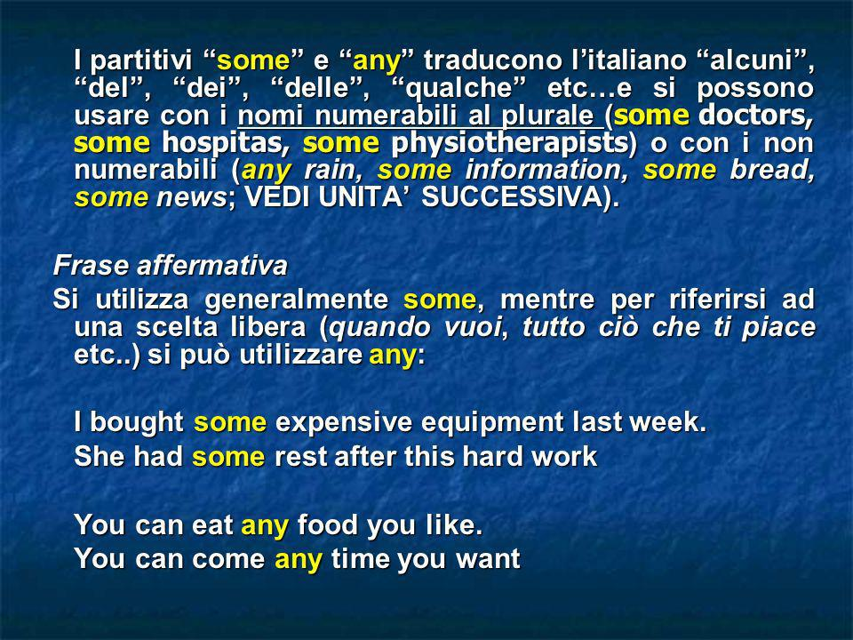 I partitivi some e any traducono l'italiano alcuni , del , dei , delle , qualche etc…e si possono usare con i nomi numerabili al plurale (some doctors, some hospitas, some physiotherapists) o con i non numerabili (any rain, some information, some bread, some news; VEDI UNITA' SUCCESSIVA).